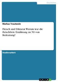 Cover Fleisch und Diktatur. Warum war die fleischfreie Ernährung im NS von Bedeutung?