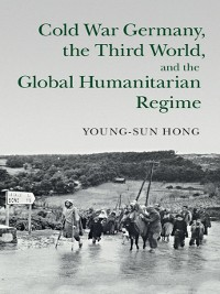 Cover Cold War Germany, the Third World, and the Global Humanitarian Regime
