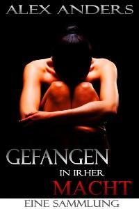 Cover Gefangen in ihrer Macht. Eine Sammlung (BDSM, dominantes Alphamännchen, weiblich unterwerfernde Erotik)