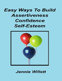 Cover Easy Ways to Build Assertiveness, Confidence, Self-esteem