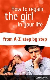 Cover How To Regain The Girl In Your Life From A-Z,Step by Step