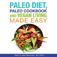 Cover Paleo Diet, Paleo Cookbook and Vegan Living Made Easy: Paleo and Natural Recipes