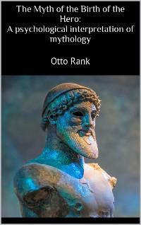 Cover The Myth of the Birth of the Hero: A psychological interpretation of mythology