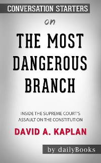 Cover The Most Dangerous Branch: Inside the Supreme Court's Assault on the Constitution  by David A. Kaplan | Conversation Starters