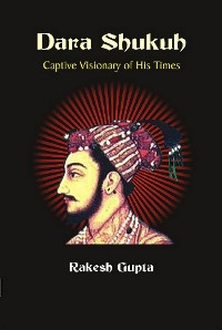 Cover Dara Shukuh Captive Visionary of His Times