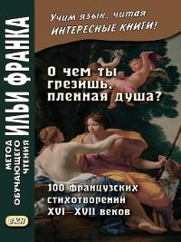 Cover «О чем ты грезишь, пленная душа?» 100 французских стихотворений XVI–XVII веков