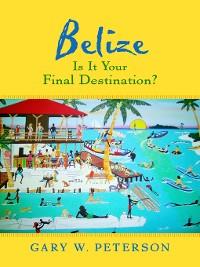 Cover Belize Is It Your Final Destination?