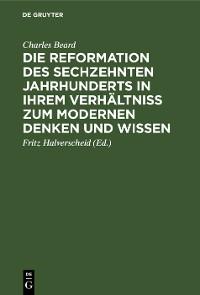 Cover Die Reformation des sechzehnten Jahrhunderts in ihrem Verhältniss zum modernen Denken und Wissen