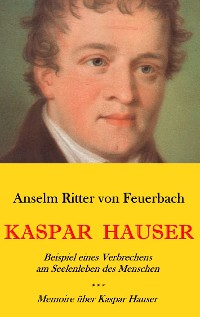 Cover Kaspar Hauser. Beispiel eines Verbrechens am Seelenleben des Menschen. - Memoire über Kaspar Hauser an Königin Karoline von Bayern.