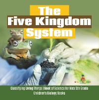 Cover The Five Kingdom System | Classifying Living Things | Book of Science for Kids 5th Grade | Children's Biology Books