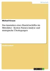 Cover Das Ausstatten eines Handelsschiffes im Mittelalter - Kosten Nutzen Analyse und strategische Überlegungen