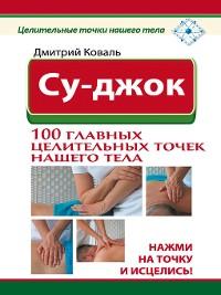 Cover Су-джок. 100 главных целительных точек нашего тела. Нажми на точку и исцелись!