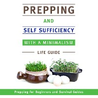 Cover Prepping and Self Sufficiency With A Minimalism Life Guide: Prepping for Beginners and Survival Guides