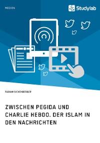 Cover Zwischen Pegida und Charlie Hebdo. Der Islam in den Nachrichten