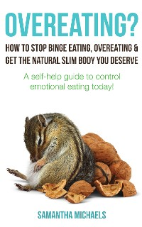 Cover Overeating? : How To Stop Binge Eating, Overeating & Get The Natural Slim Body You Deserve : A Self-Help Guide To Control Emotional Eating Today!