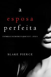Cover A Esposa Perfeita (Um Thriller Psicológico De Jessie Hunt — Livro 1)