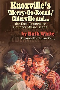 """Cover """"Knoxville's 'Merry-Go-Round,' Ciderville and . . . the East TN Country Music Scene"""""""