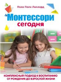 Cover Монтессори сегодня. Комплексный подход к воспитанию от рождения до взрослой жизни