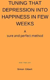 Cover TUNING THAT DEPRESSION INTO HAPPINESS IN FEW WEEKS A sure and perfect method