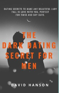 Cover The Dark Dating Secret For Men:Dating Secret to Make Any Beautiful Lady Fall in Love with You, Perfect For Timid and Shy Guys