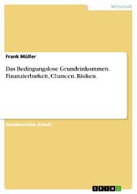 Cover Das Bedingungslose Grundeinkommen. Finanzierbarkeit, Chancen, Risiken.