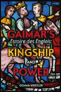 Cover Gaimar's <I>Estoire des Engleis</I>: Kingship and Power