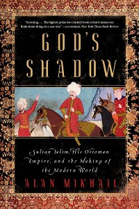 Cover God's Shadow: Sultan Selim, His Ottoman Empire, and the Making of the Modern World
