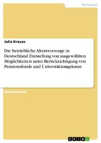 Cover Die betriebliche Altersvorsorge in Deutschland. Darstellung von ausgewählten Möglichkeiten unter Berücksichtigung von Pensionsfonds und Unterstützungskasse