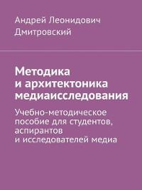Cover Методика иархитектоника медиаисследования. Учебно-методическое пособие длястудентов, аспирантов иисследователей медиа