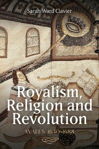 Cover Royalism, Religion and Revolution: Wales, 1640-1688