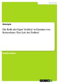 Cover Die Rolle der Figur 'Stultitia' in Erasmus von Rotterdams 'Das Lob der Torheit'