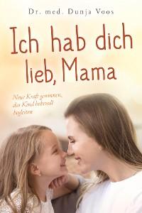 Cover Ich hab dich lieb, Mama: Neue Kraft gewinnen, das Kind liebevoll begleiten (für Mütter)