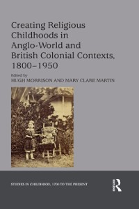Cover Creating Religious Childhoods in Anglo-World and British Colonial Contexts, 1800-1950
