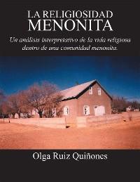 Cover La Religiosidad Menonita. Un Análisis Interpretativo De La Vida Religiosa Dentro De Una Comunidad Menonita.