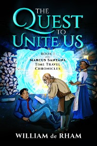 Cover The Quest to Unite Us -- Book I of the Marcus Santana Time Travel Chronicles