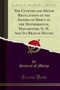 Cover The Customs and Minor Regulations of the Sisters of Mercy in the Motherhouse, Manchester, N. H. And Its Branch Houses
