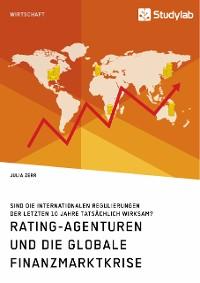 Cover Rating-Agenturen und die globale Finanzmarktkrise. Sind die internationalen Regulierungen der letzten 10 Jahre tatsächlich wirksam?