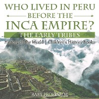 Cover Who Lived in Peru before the Inca Empire? The Early Tribes - History of the World | Children's History Books