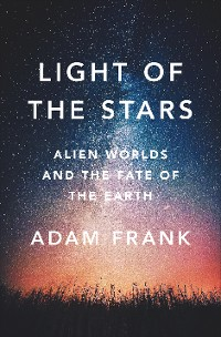 Cover Light of the Stars: Alien Worlds and the Fate of the Earth