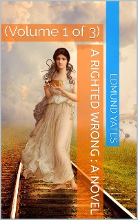 Cover A Righted Wrong, Volume 1 (of 3) / A Novel.