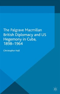 Cover British Diplomacy and US Hegemony in Cuba, 1898-1964