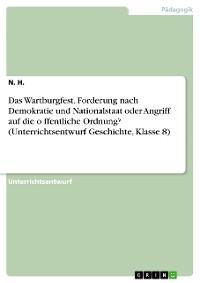 Cover Das Wartburgfest. Forderung nach Demokratie und Nationalstaat oder Angriff auf die öffentliche Ordnung? (Unterrichtsentwurf Geschichte, Klasse 8)