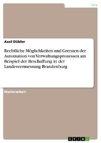 Cover Rechtliche Möglichkeiten und Grenzen der Automation von Verwaltungsprozessen am Beispiel der Beschaffung in der Landesvermessung Brandenburg