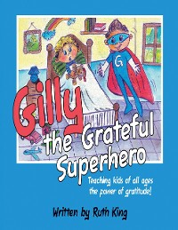 Cover Gilly the Grateful Superhero: Teaching Kids of All Ages the Power of Gratitude!