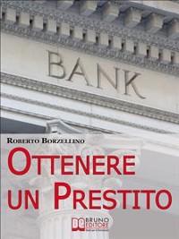 Cover Ottenere un Prestito. Cosa Fare per Richiedere un Finanziamento e non Farti Dire di No dalle Banche. (Ebook Italiano - Anteprima Gratis)