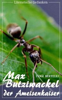 Cover Max Butziwackel, der Ameisenkaiser (Luigi Bertelli) (Literarische Gedanken Edition)