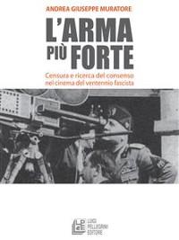 Cover L'arma più forte. Censura e ricerca del consenso nel cinema del ventennio fascista