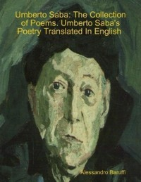 Cover Umberto Saba: The Collection of Poems. Umberto Saba's Poetry Translated In English