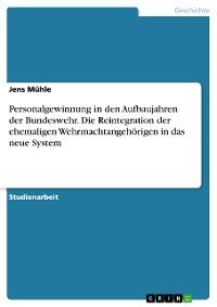 Cover Personalgewinnung in den Aufbaujahren der Bundeswehr. Die Reintegration der ehemaligen Wehrmachtangehörigen in das neue System
