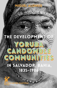 Cover The Development of Yoruba Candomble Communities in Salvador, Bahia, 1835-1986